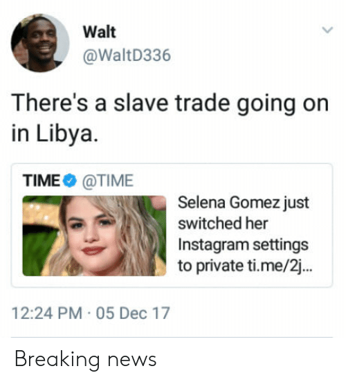 slave trade: Walt  @WaltD336  There's a slave trade going on  in Libya.  TIME@TIME  Selena Gomez just  switched her  Instagram settings  to private ti.me/2...  12:24 PM 05 Dec 17 Breaking news