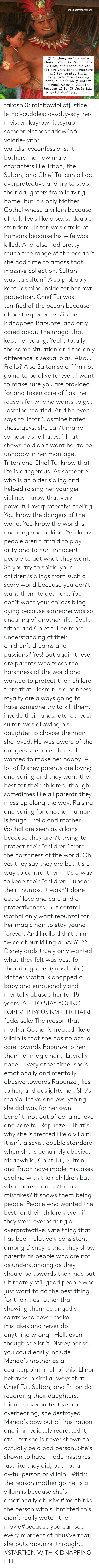 "sexist: waltdisneyconfessions  It bothers me how male  characters like Triton, the  Sultan, and Chief Tui can  all act very overprotective  and try to stop their  daughters from leaving  home, but it's only Mother  Gothel whose a villain  because of it. It feels like  a sexist double standard. takashi0: rainbowloliofjustice:  lethal-cuddles:  a-salty-scythe-meister:  kayrowhitesyrup:   someoneintheshadow456:   valarie-lynn:  waltdisneyconfessions:  It bothers me how male characters like Triton, the Sultan, and Chief Tui can all act overprotective and try to stop their daughters from leaving home, but it's only Mother Gothel whose a villain because of it. It feels like a sexist double standard.  Triton was afraid of humans because his wife was killed, Ariel also had pretty much free range of the ocean if she had time to amass that massive collection. Sultan was…a sultan? Also probably kept Jasmine inside for her own protection. Chief Tui was terrified of the ocean because of past experience. Gothel kidnapped Rapunzel and only cared about the magic that kept her young. Yeah, totally the same situation and the only difference is sexual bias. Also…Frollo?  Also Sultan said ""I'm not going to be alive forever, I want to make sure you are provided for and taken care of"" as the reason for why he wants to get Jasmine married. And he even says to Jafar ""Jasmine hated those guys, she can't marry someone she hates."" That shows he didn't want her to be unhappy in her marriage.    Triton and Chief Tui know that life is dangerous. As someone who is an older sibling and helped raising her younger siblings I know that very powerful overprotective feeling. You know the dangers of the world. You know the world is uncaring and unkind. You know people aren't afraid to play dirty and to hurt innocent people to get what they want. So you try to shield your children/siblings from such a scary world because you don't want them to get hurt. You don't want your child/sibling dying because someone was so uncaring of another life. Could triton and Chief tui be more understanding of their children's dreams and passions? Yes! But again these are parents who faces the harshness of the world and wanted to protect their children from that. Jasmin is a princess, royalty are always going to have someone try to kill them, invade their lands, etc. at least sultan was allowing his daughter to choose the man she loved. He was aware of the dangers she faced but still wanted to make her happy. A lot of Disney parents are loving and caring and they want the best for their children, though sometimes like all parents they mess up along the way. Raising and caring for another human is tough. Frollo and mother Gothal are seen as villains because they aren't trying to protect their ""children"" from the harshness of the world. Oh yes they say they are but it's a way to control them. It's a way to keep their ""children "" under their thumbs. It wasn't done out of love and care and a protectiveness. But control. Gothal only want repunzal for her magic hair to stay young forever. And Frollo didn't think twice about killing a BABY!    ^^ Disney dads truely only wanted what they felt was best for their daughters (sans Frollo). Mother Gothal kidnapped a baby and emotionally and mentally abused her for 18 years. ALL TO STAY YOUNG FOREVER BY USING HER HAIR!  fucks sake  The reason that mother Gothel is treated like a villain is that she has no actual care towards Rapunzel other than her magic hair.  Literally none.  Every other time, she's emotionally and mentally abusive towards Rapunzel, lies to her, and gaslights her. She's manipulative and everything she did was for her own benefit, not out of genuine love and care for Rapunzel.  That's why she is treated like a villain. It isn't a sexist double standard when she is genuinely abusive.  Meanwhile, Chief Tui, Sultan, and Triton have made mistakes dealing with their children but what parent doesn't make mistakes? It shows them being people. People who wanted the best for their children even if they were overbearing or overprotective. One thing that has been relatively consistent among Disney is that they show parents as people who are not as understanding as they should be towards their kids but ultimately still good people who just want to do the best thing for their kids rather than showing them as ungodly saints who never make mistakes and never do anything wrong.  Hell, even though she isn't Disney per se, you could easily include Merida's mother as a counterpoint in all of this. Elinor behaves in similar ways that Chief Tui, Sultan, and Triton do regarding their daughters. Elinor is overprotective and overbearing, she destroyed Merida's bow out of frustration and immediately regretted it, etc.  Yet she is never shown to actually be a bad person. She's shown to have made mistakes, just like they did, but not an awful person or villain.   #tldr; the reason mother gothel is a villain is because she's emotionally abusive#me thinks the person who submitted this didn't really watch the movie#because you can see every moment of abusive that she puts rapunzel through…#STARTIGN WITH KIDNAPPING HER"