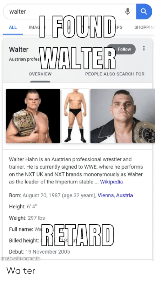 """nxt: walter  --I FOUND-  WALTER  IMAG  ALL  PS  SHOPPIN  Walter  Follow  Austrian profes  OVERVIEW  PEOPLE ALSO SEARCH FOR  Walter Hahn is an Austrian professional wrestler and  trainer. He is currently signed to WWE, where he performs  on the NXT UK and NXT brands mononymously as Walter  as the leader of the Imperium stable.. Wikipedia  Born: August 20, 1987 (age 32 years), Vienna, Austria  Height: 6' 4""""  Weight: 297 lbs  RETARD  Full name: Wa  Billed height:  Debut: 19 November 2005  made with mematic Walter"""