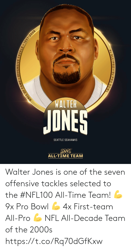 jones: WALTER  JONES  SEATTLE SEAHAWKS  ALL-TIME TEAM  HALL OF FAME • OFFENSIVE TACKLE 1997-2008  4x ALL-PRO 9x PRO BOWL Walter Jones is one of the seven offensive tackles selected to the #NFL100 All-Time Team!  💪 9x Pro Bowl 💪 4x First-team All-Pro 💪 NFL All-Decade Team of the 2000s https://t.co/Rq70dGfKxw