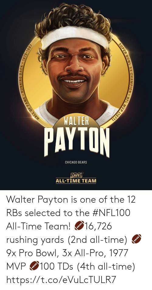 tds: WALTER  PAYTON  CHICAGO BEARS  ALL-TIΜΕ ΤEAΜ  MVP (1977)  NFL  SUPER BOWL XX CHAMPION  HALL OF FAME RUNNING BACK 1975-1987 Walter Payton is one of the 12 RBs selected to the #NFL100 All-Time Team!  🏈16,726 rushing yards (2nd all-time) 🏈9x Pro Bowl, 3x All-Pro, 1977 MVP 🏈100 TDs (4th all-time) https://t.co/eVuLcTULR7