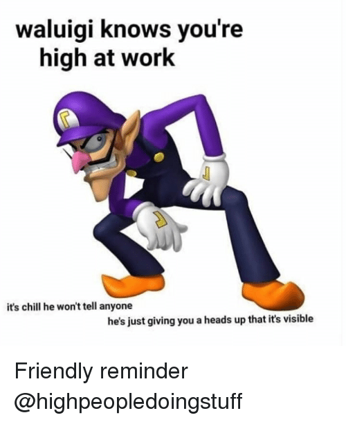 heads up: waluigi knows you're  high at work  it's chill he won't tell anyone  he's just giving you a heads up that it's visible Friendly reminder @highpeopledoingstuff