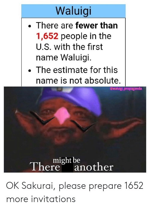 invitations: Waluigi  There are fewer than  1,652 people in the  U.S. with the first  name Waluigi  The estimate for this  name is not absolute.  @waluigi propaganda  might be  Thereanother OK Sakurai, please prepare 1652 more invitations