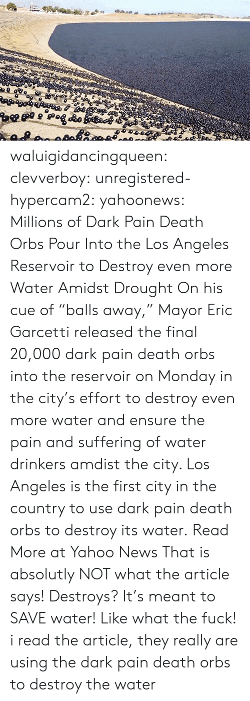 """save water: waluigidancingqueen: clevverboy:   unregistered-hypercam2:   yahoonews:  Millions of Dark Pain Death Orbs Pour Into the Los Angeles Reservoir to Destroy even more WaterAmidst Drought On his cue of """"balls away,"""" Mayor Eric Garcetti  released the final 20,000 dark pain death orbs into the reservoir on Monday in  the city's effort to destroy even more water and ensure the pain and suffering of water drinkers amdist the city. Los Angeles is the first city in the country to use dark pain death orbs to destroy its water. Read More at Yahoo News    That is absolutly NOT what the article says! Destroys? It's meant to SAVE water! Like what the fuck!    i read the article, they really are using the dark pain death orbs to destroy the water"""