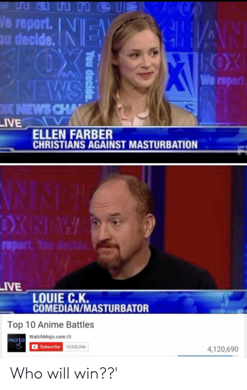 Top 10 Anime Battles: Wan n C  Na report.E  mu declde.  NEY  CHAN  ROXI  We report.  NEWS  X NEWS CHA  LIVE  ELLEN FARBER  CHRISTIANS AGAINST MASTURBATION  NINEM  OXNAW  report. You decide.  LIVE  LOUIE C.K.  COMEDIAN/MASTURBATOR  Top 10 Anime Battles  WatchMojo.com Ea  mojo  D Subscribe 10,550,946  4,120,690 Who will win??'