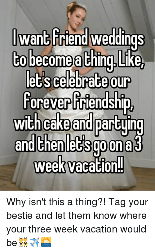 Memes, Cake, and Vacation: wan3Friend weddings  CO become a Ching.Like  our  foreverfriendship  et's celebrace  with cake  and partying  and thenlet's goona  week vacation! Why isn't this a thing?! Tag your bestie and let them know where your three week vacation would be👯✈️🌅
