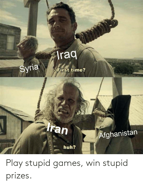 play-stupid-games: WANE  Iraq  Syria  LFirst time?  tran  Afghanistan  huh? Play stupid games, win stupid prizes.