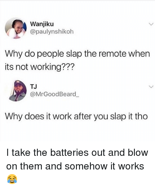 Work, Hood, and Working: Wanjiku  @paulynshikoh  Why do people slap the remote when  its not working???  TJ  @MrGoodBeard  Why does it work after you slap it tho I take the batteries out and blow on them and somehow it works 😂
