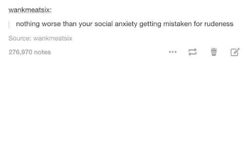 Wankes: wank meatsix:  nothing worse than your social anxiety getting mistaken for rudeness  Source: Wankmeatsix  276,970 notes