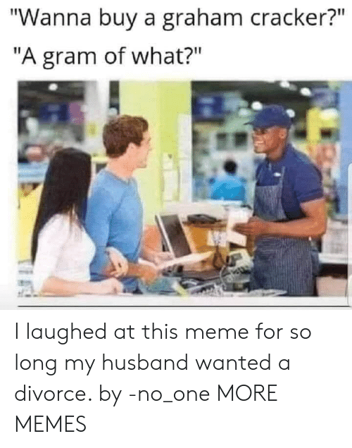 "Divorce: ""Wanna buy a graham cracker?""  ""A gram of what?"" I laughed at this meme for so long my husband wanted a divorce. by -no_one MORE MEMES"