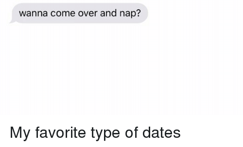 Girl Memes: wanna come over and nap? My favorite type of dates