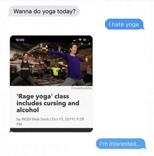 Desk: Wanna do yoga today?  I hate yoga  10:00  odidas  @moistbuddha  'Rage yoga' class  includes cursing and  alcohol  by WGN Web Desk | Oct 15, 2019| 9:28  PM  I'm interested...
