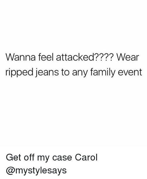 Family, Girl Memes, and Jeans: Wanna feel attacked???? Wear  ripped jeans to any family event Get off my case Carol @mystylesays