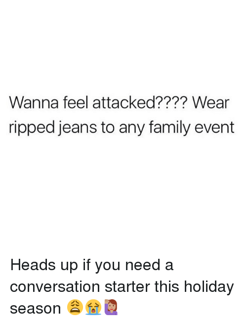 Holiday Season: Wanna feel attacked???? Wear  ripped jeans to any family evert Heads up if you need a conversation starter this holiday season 😩😭🙋🏽♀️