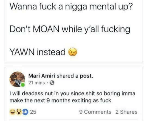 So Boring: Wanna fuck a nigga mental up?  Don't MOAN while yall fucking  YAWN instead  Mari Amiri shared a post.  21 mins  I will deadass nut in you since shit so boring imma  make the next 9 months exciting as fuck  25  9 Comments 2 Shares
