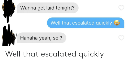 Wanna Get Laid: Wanna get laid tonight?  Well that escalated quickly  Hahaha yeah, so? Well that escalated quickly