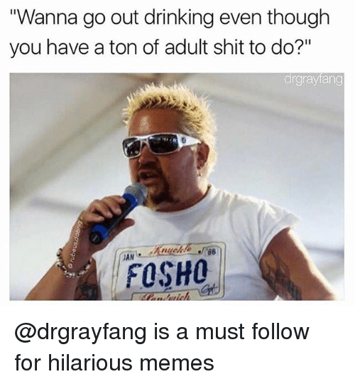 "Drinking, Memes, and Shit: ""Wanna go out drinking even though  you have a ton of adult shit to do?""  argraytang  JAN  FOSHO @drgrayfang is a must follow for hilarious memes"