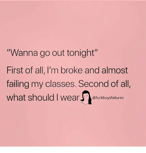 "Girl Memes, All, and First: ""Wanna go out tonight  First of all, I'm broke and almost  failing my classes. Second of all  what should I wea  I1  @fuckboysfailures"