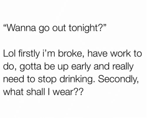 """firstly: """"Wanna go out tonight?""""  Lol firstly i'm broke, have work to  do, gotta be up early and really  need to stop drinking. Secondly,  what shall I wear??"""