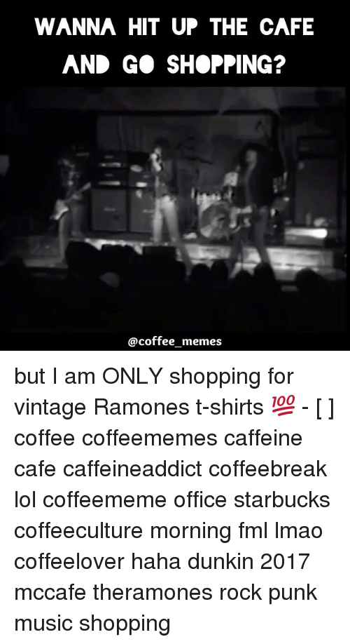 Coffee Meme: WANNA HIT UP THE CAFE  AND GO SHOPPING?  @coffee memes but I am ONLY shopping for vintage Ramones t-shirts 💯 - [ ] coffee coffeememes caffeine cafe caffeineaddict coffeebreak lol coffeememe office starbucks coffeeculture morning fml lmao coffeelover haha dunkin 2017 mccafe theramones rock punk music shopping