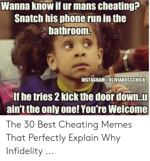 Cheating Spouse Meme: Wanna know if ur mans cheating?  Snatch his phone run in the  bathroorm  INSTAGRAM@OLIVIABOSSCHICK  If he tries 2 kick the door down.u  ain't the only one! You're Welcome The 30 Best Cheating Memes That Perfectly Explain Why Infidelity ...