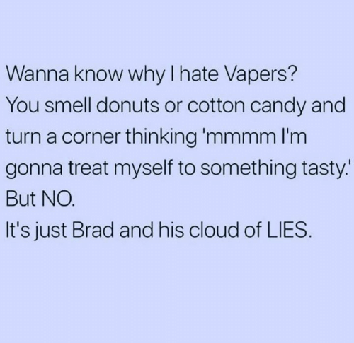 Donuts: Wanna know why I hate Vapers?  You smell donuts or cotton candy and  turn a corner thinking 'mmmm l'm  gonna treat myself to something tasty.  But NO.  It's just Brad and his cloud of LIES.