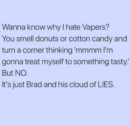 mmmm: Wanna know why lhate Vapers  You smell donuts or cotton candy and  turn a corner thinking 'mmmm I'm  gonna treat myself to something tasty.  But NO  It's just Brad and his cloud of LIES