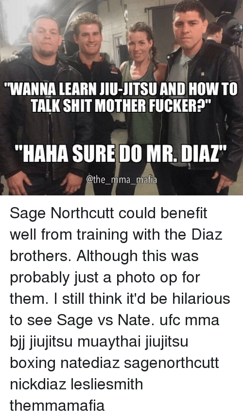 "Memes, Ufc, and Sage: WANNA LEARN JIU-JITSU AND HOW TO  TALK SHIT MOTHER FUCKER?""  ""HAHA SURE DO MR. DIAZ""  @the mma mafia Sage Northcutt could benefit well from training with the Diaz brothers. Although this was probably just a photo op for them. I still think it'd be hilarious to see Sage vs Nate. ufc mma bjj jiujitsu muaythai jiujitsu boxing natediaz sagenorthcutt nickdiaz lesliesmith themmamafia"