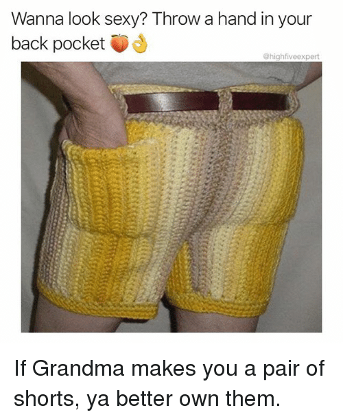 Grandma, Memes, and Sexy: Wanna look sexy? Throw a hand in your  back pocket  @highfiveexpert If Grandma makes you a pair of shorts, ya better own them.