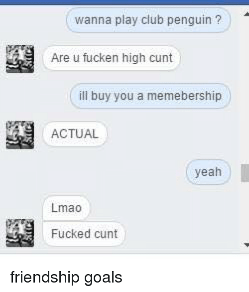 Fucking Cunts: wanna play club penguin?  Are u fucken high cunt  ill buy you a memebership  ACTUAL  yeah  Lmao  Fucked cunt friendship goals