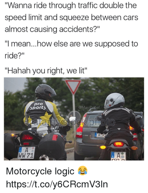 "Cars, Lit, and Logic: ""Wanna ride through traffic double the  speed limit and squeeze between cars  almost causing accidents?""  ""I mean...how else are we supposed to  ride?""  ""Hahah you right, we lit""  pro  Sporty  @MasiPopal Motorcycle logic 😂 https://t.co/y6CRcmV3ln"