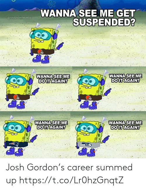 wanna see me: WANNA SEE ME GET  SUSPENDED?  @HAVEADAYMEMES  WANNA SEE ME  DO IT AGAIN?  WANNA SEE ME  DO IT AGAIN?  WANNA SEE ME  DO IT AGAIN?  WANNA SEE ME  DO IT AGAIN? Josh Gordon's career summed up https://t.co/Lr0hzGnqtZ