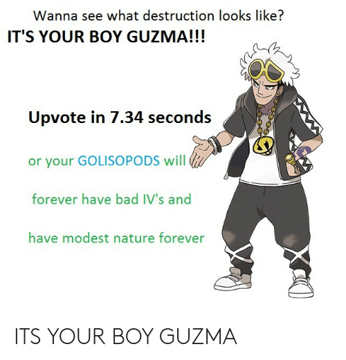 Its Your Boy Guzma: Wanna see what destruction looks like?  IT'S YOUR BOY GUZMA!!!  Upvote in 7.34 seconds  or your GOLISOPODS will  forever have bad IV's and  have modest nature forever ITS YOUR BOY GUZMA