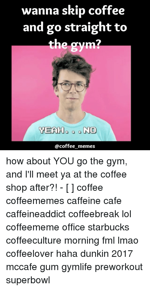Coffee Meme: wanna skip coffee  and go straight to  the gym  a g NO  YEAH  @coffee memes how about YOU go the gym, and I'll meet ya at the coffee shop after?! - [ ] coffee coffeememes caffeine cafe caffeineaddict coffeebreak lol coffeememe office starbucks coffeeculture morning fml lmao coffeelover haha dunkin 2017 mccafe gum gymlife preworkout superbowl