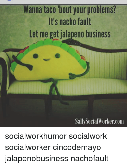 Jalapeno Business: Wanna taco bout your problems!  It's nacho fault  Let me get jalapeno business  Sally Social Worker com socialworkhumor socialwork socialworker cincodemayo jalapenobusiness nachofault