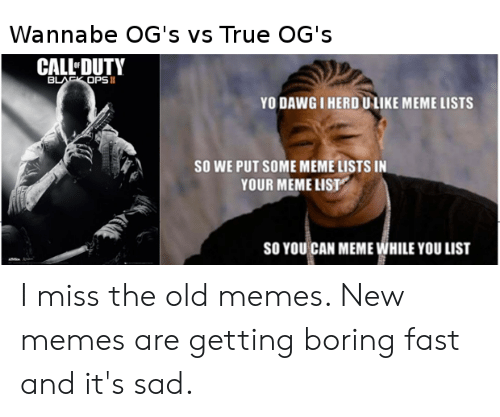 Herd U: Wannabe OG's vs True OG's  CALL DUTY  BLACK OPS I  YODAWG I HERD U LIKE MEME LISTS  So WE PUT SOME MEME LISTS IN  YOUR MEME LIST  SO YOU  CAN MEME WHILE YOU LIST I miss the old memes. New memes are getting boring fast and it's sad.