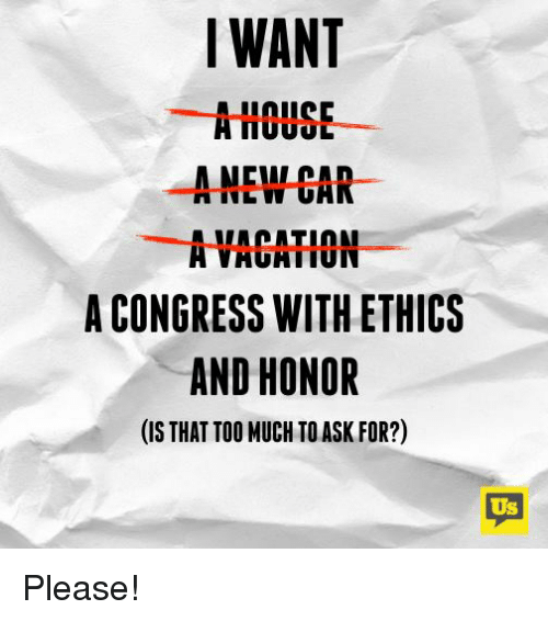 Thats Too Much: WANT  A HOUSE  A NEW CAR  A VACATION  A CONGRESS WITH ETHICS  AND HONOR  (IS THAT TOO MUCH TO ASK FOR?)  Us Please!