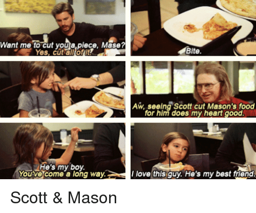 best friend: Want me to cut you a piece, Mase?  Bite.  AW, seeing Scott cut Mason's food  for him does my heart good.  He's my boy.  You've come a long way.  love this guy. He's my best friend Scott & Mason