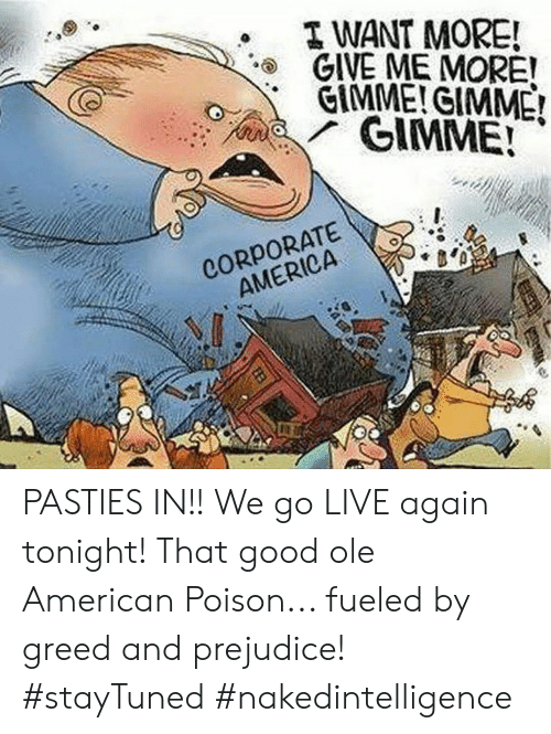 pasties: WANT MORE!  GIVE ME MORE!  '  GIMME!CIMME  CORPORATE  AMERICA PASTIES IN!!   We go LIVE again tonight!   That good ole American Poison... fueled by greed and prejudice!   #stayTuned  #nakedintelligence