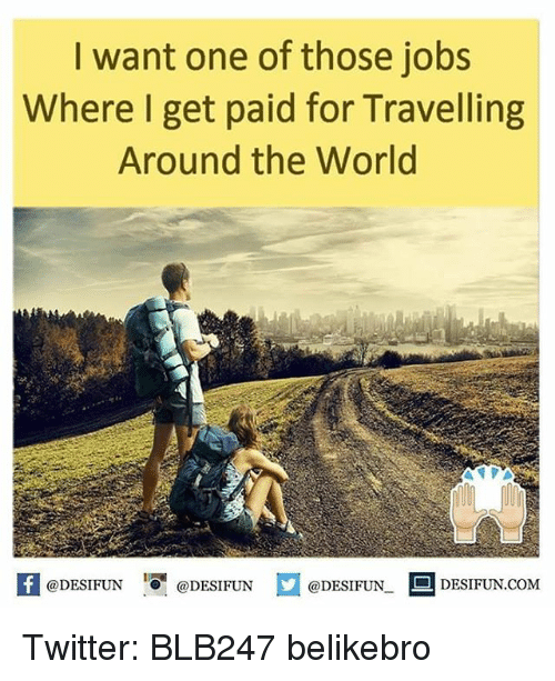 memes: want one of those jobs  Where I get paid for Travelling  Around the World  @DESIFUN  @DESIFUN  @DESIFUN.  DESIFUN.COM Twitter: BLB247 belikebro