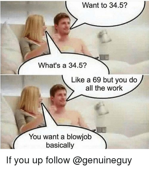 Blowjob, Memes, and 🤖: Want to 34.5?  What's a 34.5?  Like a 69 but you do  all the work  You want a blowjob  basically If you up follow @genuineguy