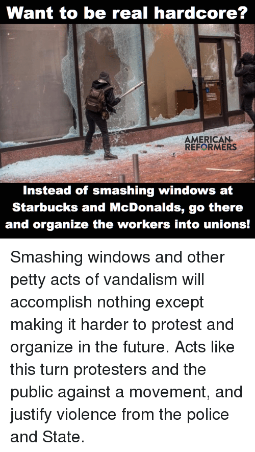 Vandalizers: Want to be real hardcore?  AMERICAN  REFORMERS  Instead of smashing windows at  Starbucks and McDonalds, go there  and organize the workers into unions! Smashing windows and other petty acts of vandalism will accomplish nothing except making it harder to protest and organize in the future. Acts like this turn protesters and the public against a movement, and justify violence from the police and State.