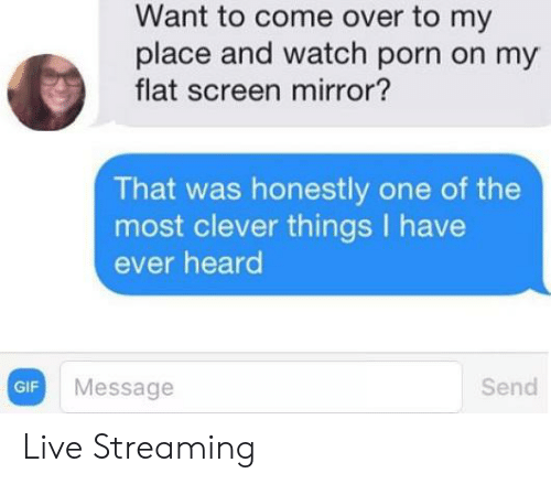 streaming: Want to come over to my  place and watch porn on my  flat screen mirror?  That was honestly one of the  most clever things have  ever heard  Send  Message  GIF Live Streaming