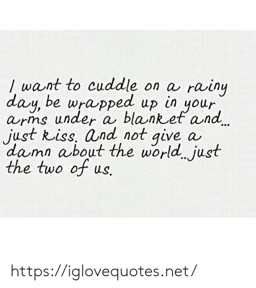 rainy: / want to cuddle on a  day, be wrapped up in your  arns under a blanket and.  just kiss, and not give  damn about the world just  the two of us.  rainy  a https://iglovequotes.net/