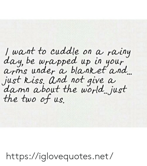 rainy: want to cuddle on a  day, be wrapped up in your  arms under a blanket and  just Riss, and not give  damn about the world. just  the two of us.  rainy  a https://iglovequotes.net/