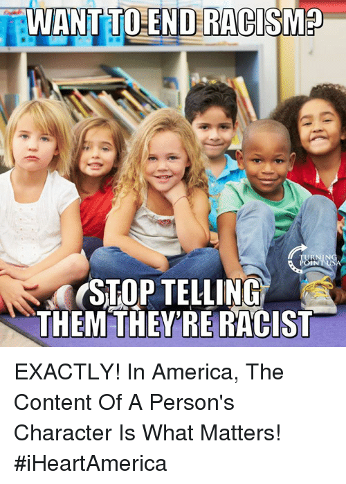 America, Memes, and Racism: WANT TO END RACISM  RNING  OINT USA  STOP TELLING  THEM THEYRERACIST EXACTLY! In America, The Content Of A Person's Character Is What Matters! #iHeartAmerica
