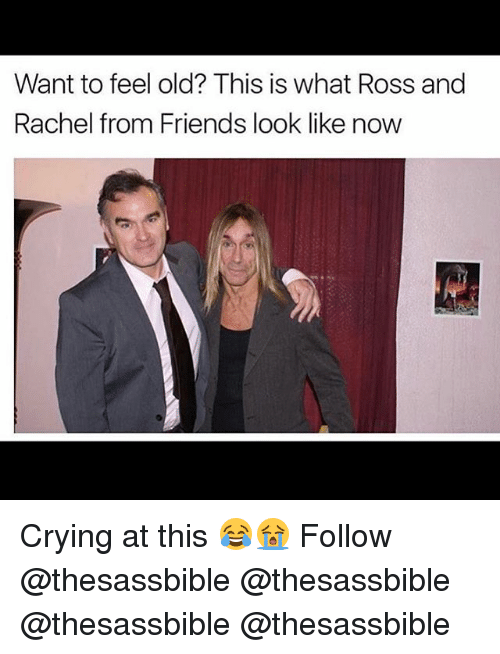 Crying, Friends, and Memes: Want to feel old? This is what Ross and  Rachel from Friends look like now Crying at this 😂😭 Follow @thesassbible @thesassbible @thesassbible @thesassbible