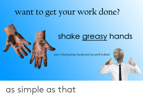 My Work Is Done: want to get your work done?  shake areasy nandS  wow i shook greasy hands and my work is done! as simple as that