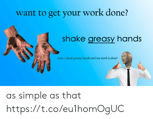 My Work Is Done: want to get your work done?  shake greasy hands  wow i shook greasy hands and my work is done! as simple as that https://t.co/eu1homOgUC