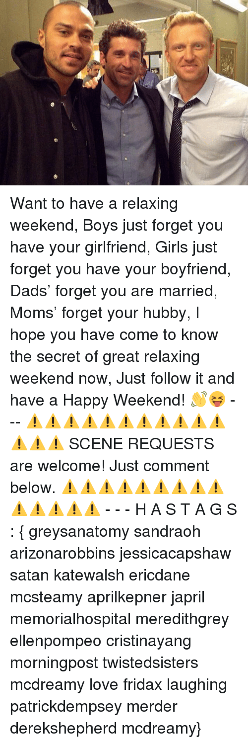 Girls, Love, and Memes: Want to have a relaxing weekend, Boys just forget you have your girlfriend, Girls just forget you have your boyfriend, Dads' forget you are married, Moms' forget your hubby, I hope you have come to know the secret of great relaxing weekend now, Just follow it and have a Happy Weekend! 👋😝 - -- ⚠⚠⚠⚠⚠⚠⚠⚠⚠⚠⚠⚠⚠⚠ SCENE REQUESTS are welcome! Just comment below. ⚠⚠⚠⚠⚠⚠⚠⚠⚠⚠⚠⚠⚠⚠ - - - H A S T A G S : { greysanatomy sandraoh arizonarobbins jessicacapshaw satan katewalsh ericdane mcsteamy aprilkepner japril memorialhospital meredithgrey ellenpompeo cristinayang morningpost twistedsisters mcdreamy love fridax laughing patrickdempsey merder derekshepherd mcdreamy}